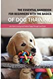 The Essential Handbook For Beginners With The Basics Of Dog Training- Let'S Train A Loving And Positive Puppy Through Cool Tricks!: The Art Of Training Your Dog