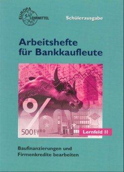 Arbeitshefte für Bankkaufleute / Baufinanzierungen und Firmenkredite bearbeiten: Lernfeld 11, Schülerausgabe
