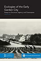 Ecologies of the Early Garden City: Essays on Structure, Agency, and Greenspace