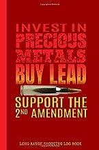 Invest In Precious Metals Buy Lead Support The 2nd Amendment Long Range Shooting Log Book: Practical Firearm Handgun Training Journal / Shooters Data ... & Precision / Gun Owner Gift / 6x9 150 pgs