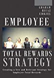 Employee Total Rewards Strategy: Creating a New and Relevant Strategy for Employee Total Rewards