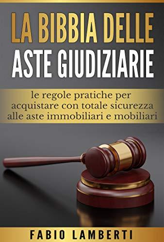 La Bibbia delle Aste Giudiziarie : le regole pratiche per acquistare con totale sicurezza alle Aste Immobiliari e Mobiliari (Italian Edition)