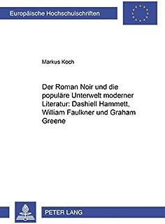 Der Roman Noir Und Die Populäre Unterwelt Moderner Literatur: Dashiell Hammett, William Faulkner Und Graham Greene