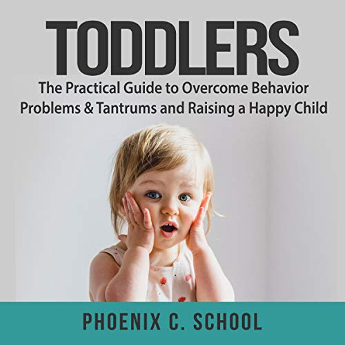 Toddlers: The Practical Guide to Overcome Behavior Problems & Tantrums and Raising a Happy Child  By  cover art