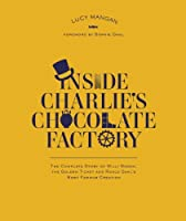 Inside Charlie's Chocolate Factory: the complete story of Willy Wonka, the golden ticket and Roald Dahl's most famous creation by Lucy MANGAN(1905-07-06)