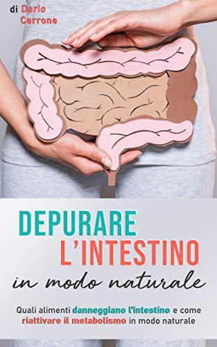Depurare l'intestino in modo naturale: Quali alimenti danneggiano l'intestino e come riattivare il metabolismo in modo sano (Italian Edition)