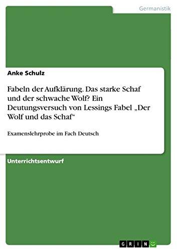 """Fabeln der Aufklärung. Das starke Schaf und der schwache Wolf? Ein Deutungsversuch von Lessings Fabel """"Der Wolf und das Schaf"""": Examenslehrprobe im Fach Deutsch"""