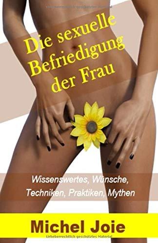 Die sexuelle Befriedigung der Frau: Wissenswertes, Wünsche, Techniken, Praktiken, Mythen