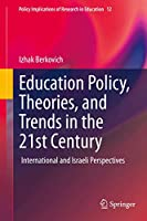 Education Policy, Theories, and Trends in the 21st Century: International and Israeli Perspectives (Policy Implications of Research in Education, 12)