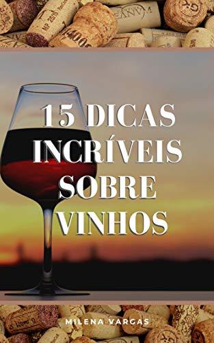 15 Dicas Incríveis Sobre Vinhos: O Guia Rápido Para Você Se Tornar O Mestre Em Conhecer Vinhos (Portuguese Edition)