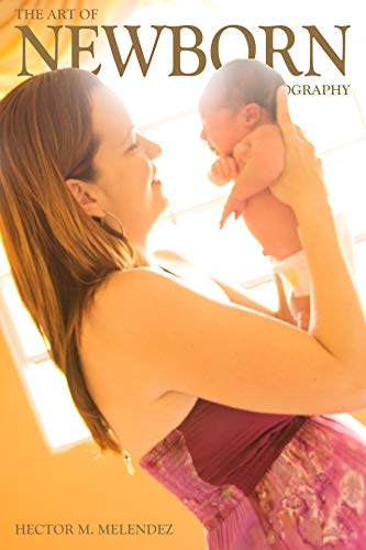 The Art of Newborn Photography (Photography Books Book 2)