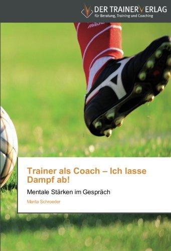 Trainer als Coach - Ich lasse Dampf ab!: Mentale Stärken im Gespräch