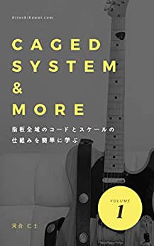 [河合仁士]のギターコードとスケールの覚え方 CAGED SYETEM & MORE: ギターの指板全域のコードとスケールの仕組みが簡単に分かる ギターのコード理論と指板