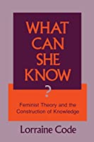 What Can She Know: Feminist Theory and the Construction of Knowledge