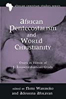 African Pentecostalism and World Christianity: Essays in Honor of J. Kwabena Asamoah-gyadu (African Christian Studies)