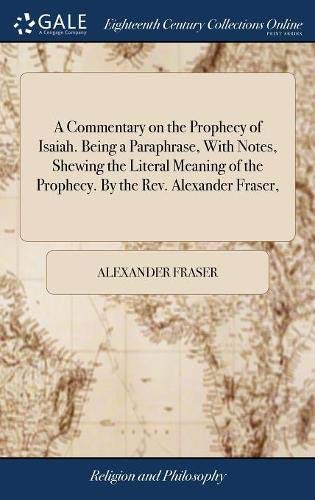 A Commentary on the Prophecy of Isaiah. Being a Paraphrase, With Notes, Shewing the Literal Meaning of the Prophecy. By the Rev. Alexander Fraser,