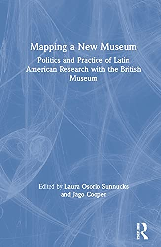 Mapping a New Museum: Politics and Practice of Latin American Research with the British Museum (English Edition)