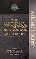 The Works of Jack London, Vol. 17 (of 17): Theft; When God Laughs and Other Stories; White Fang (Moon Classics)