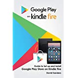 GOOGLE PLAY ON KINDLE FIRE: Guide To Set Up And Install Google Play Store On Kindle Fire (English Edition)