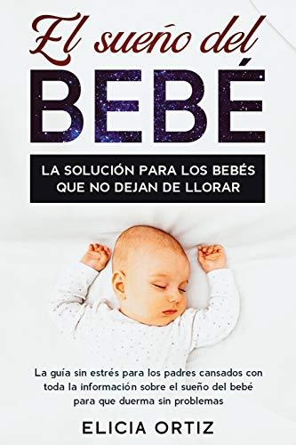 El sueńo del bebé: La solución para los bebés que no dejan de llorar: La guía sin estŕes para los padres cansados con toda la información sobre el sueño del bebé para que duerma sin problemas