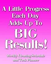 A Little Progress Each Day Adds Up to Big Results!: Weekly Cleaning Schedule and Task Planner - The Perfect Notebook to Help Busy People Stay on Top ... and Create an Effective Housework Routine!