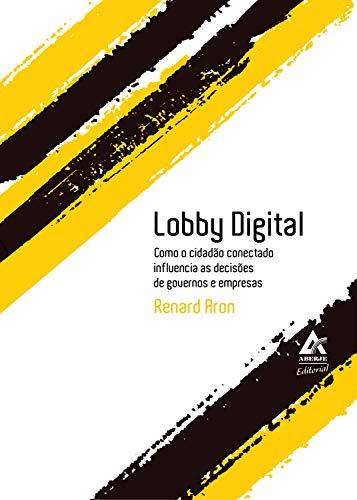 Lobby Digital: Como o cidadão conectado influencia as decisões de governos e empresas por [Renard Aron]