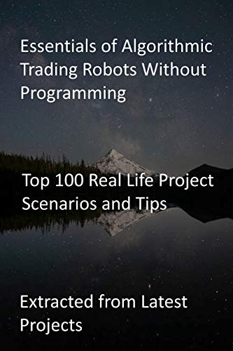 Essentials of Algorithmic Trading Robots Without Programming: Top 100 Real Life Project Scenarios and Tips-Extracted from Latest Projects (English Edition)