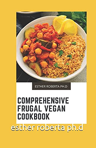 COMPREHENSIVE FRUGAL VEGAN COOKBOOK: PREFECT GUIDE PLUS OVER 45 RECIPES OF FRUGAL VEGAN FOR WEIGHT LOSS AND MANAGING DIABETES