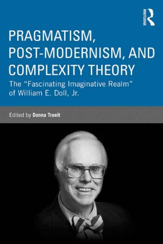 """Pragmatism, Post-modernism, and Complexity Theory: The \""""Fascinating Imaginative Realm\"""" of William E. Doll, Jr. (Studies in Curriculum Theory Series) (English Edition)"""