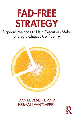 Fad-Free Strategy: Rigorous Methods to Help Executives Make Strategic Choices Confidently