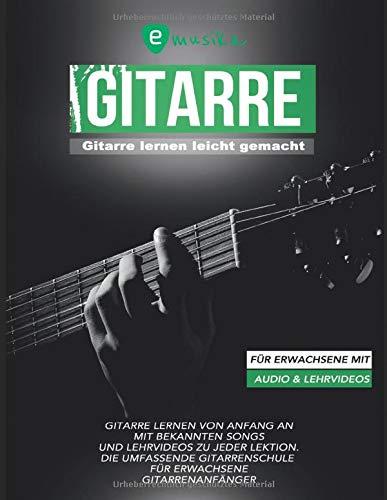 Gitarre lernen leicht gemacht für Erwachsene mit Audio und Lehrvideos: Gitarre lernen von Anfang an mit bekannten Songs und Lehrvideos zu jeder Lektion