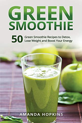 Green Smoothie: 50 Green Smoothie Recipes to Detox, Lose Weight and Boost Your Energy