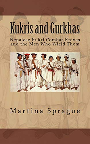 Kukris and Gurkhas: Nepalese Kukri Combat Knives and the Men Who Wield Them (Knives, Swords, and Bayonets: A World History of Edged Weapon Warfare, Band 1)