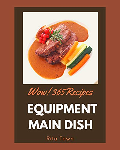 Wow! 365 Equipment Main Dish Recipes: Equipment Main Dish Cookbook - Your Best Friend Forever