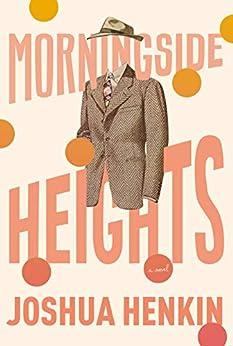Morningside Heights: A Novel by [Joshua Henkin]