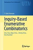 Inquiry-Based Enumerative Combinatorics: One, Two, Skip a Few... Ninety-Nine, One Hundred (Undergraduate Texts in Mathematics)