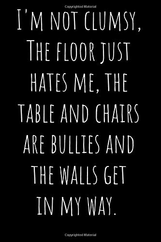 I'm not clumsy, The floor just hates me, the table and chairs are bullies and the walls get in my way.: Funny Notebook Journal, Blank, 110 pages 6