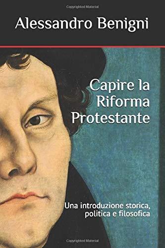 Capire la Riforma Protestante: una introduzione storica, politica e filosofica