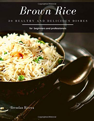 Brown Rice: 30 Healthy and delicious dishes