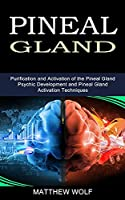Pineal Gland: Purification and Activation of the Pineal Gland (Psychic Development and Pineal Gland Activation Techniques)