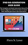 iPAD 8th GENERATION USER GUIDE: The Complete and Quick Instruction Manual for Seniors, Beginners and Pros on how to master their iPad 8th generation with illustrations.