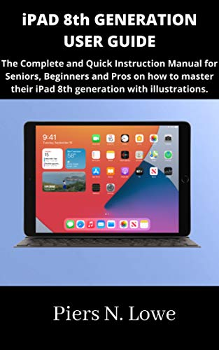 iPAD 8th GENERATION USER GUIDE: The Complete and Quick Instruction Manual for Seniors, Beginners and Pros on how to master their iPad 8th generation with illustrations. (English Edition)