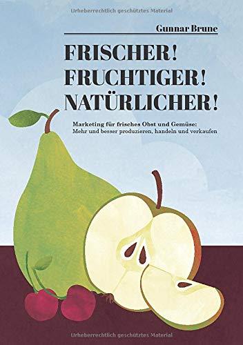 Frischer! Fruchtiger! Natürlicher! Marketing für frisches Obst und Gemüse: Mehr und besser produzieren, handeln und verkaufen: Marketing fr frisches ... und besser produzieren, handeln und verkaufen