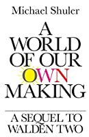 A World of Our Own Making: A Sequel to Walden Two