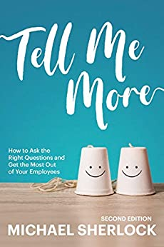 Tell Me More: How to Ask the Right Questions and Get the Most Out of Your Employees (The Shock Your Potential Series Book 1) by [Michael Sherlock, Rob Campbell]