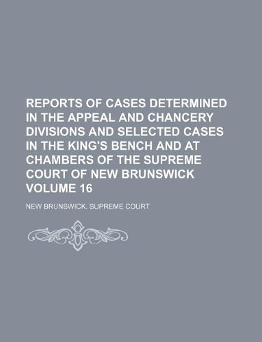 Reports of cases determined in the Appeal and Chancery divisions and selected cases in the King's Bench and at Chambers of the Supreme Court of New Brunswick Volume 16