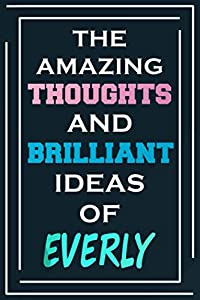The Amazing Thoughts And Brilliant Ideas Of Everly: Blank Lined Notebook | Personalized Name Gifts