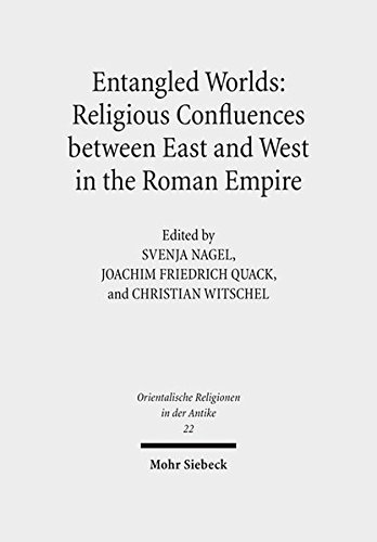 Entangled Worlds: Religious Confluences between East and West in the Roman Empire: The Cults of Isis, Mithras, and Jupiter Dolichenus (Orientalische Religionen in der Antike,...