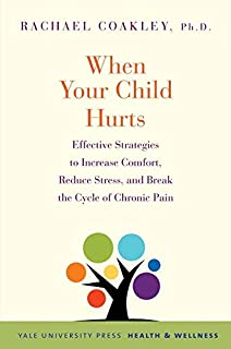 When Your Child Hurts: Effective Strategies to Increase Comfort, Reduce Stress, and Break the Cycle of Chronic Pain (Yale ...