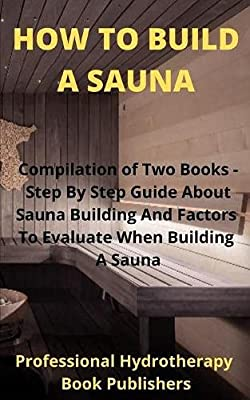 How to Build A Sauna: Compilation of Two Books - Step By Step Guide About Sauna Building And Factors To Evaluate When Building A Sauna
